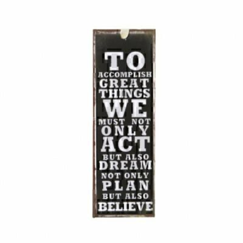 To Accomplish Great Mini Metal Sign by Heaven Sends Mini tin sign - could also be used as a bookmark with the caption 'To accomplish great things we must not only act but also dream not only plan but also believe'. Size 15x5cm.